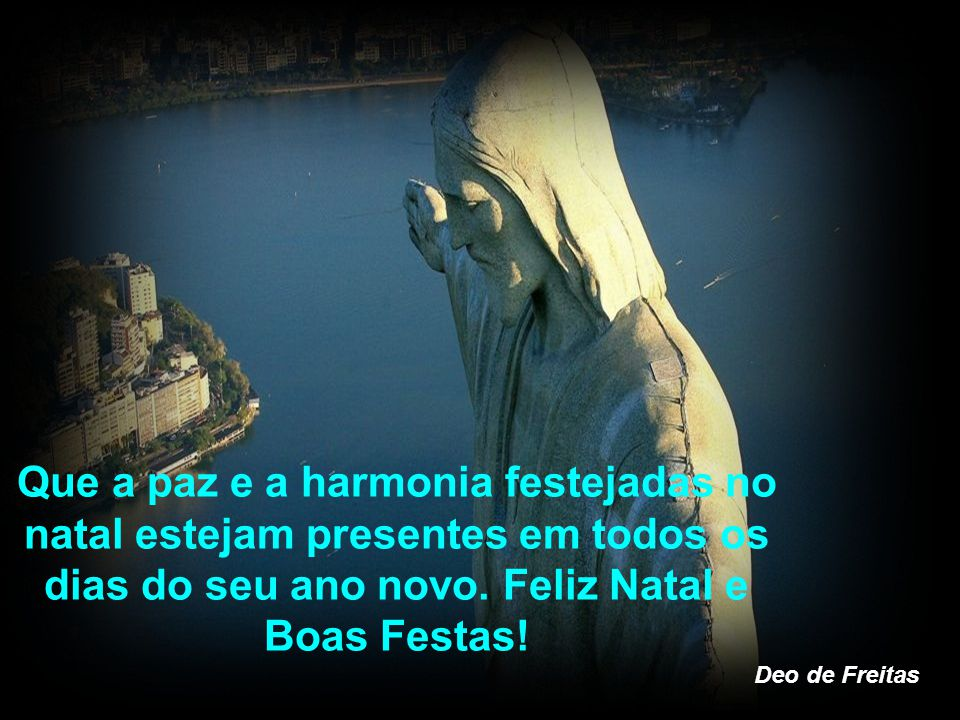 Que a paz e a harmonia festejadas no natal estejam presentes em todos os dias do seu ano novo. Feliz Natal e Boas Festas!