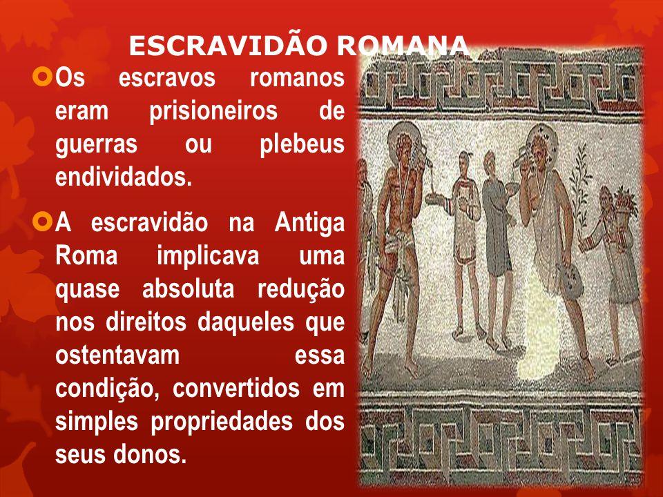 ESCRAVIDÃO ROMANA Os escravos romanos eram prisioneiros de guerras ou plebeus endividados.