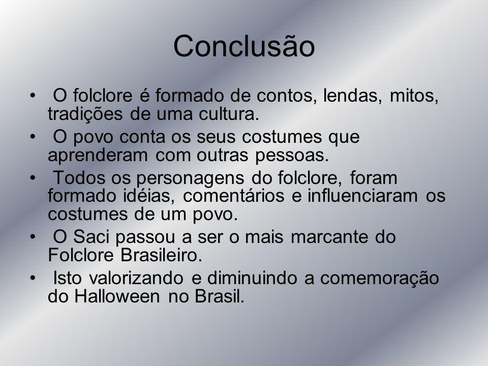 Conclusão O folclore é formado de contos, lendas, mitos, tradições de uma cultura. O povo conta os seus costumes que aprenderam com outras pessoas.