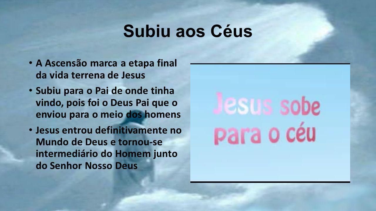 Subiu aos Céus A Ascensão marca a etapa final da vida terrena de Jesus