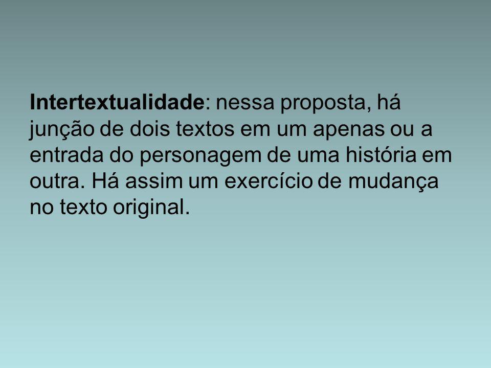 Intertextualidade: nessa proposta, há junção de dois textos em um apenas ou a entrada do personagem de uma história em outra.