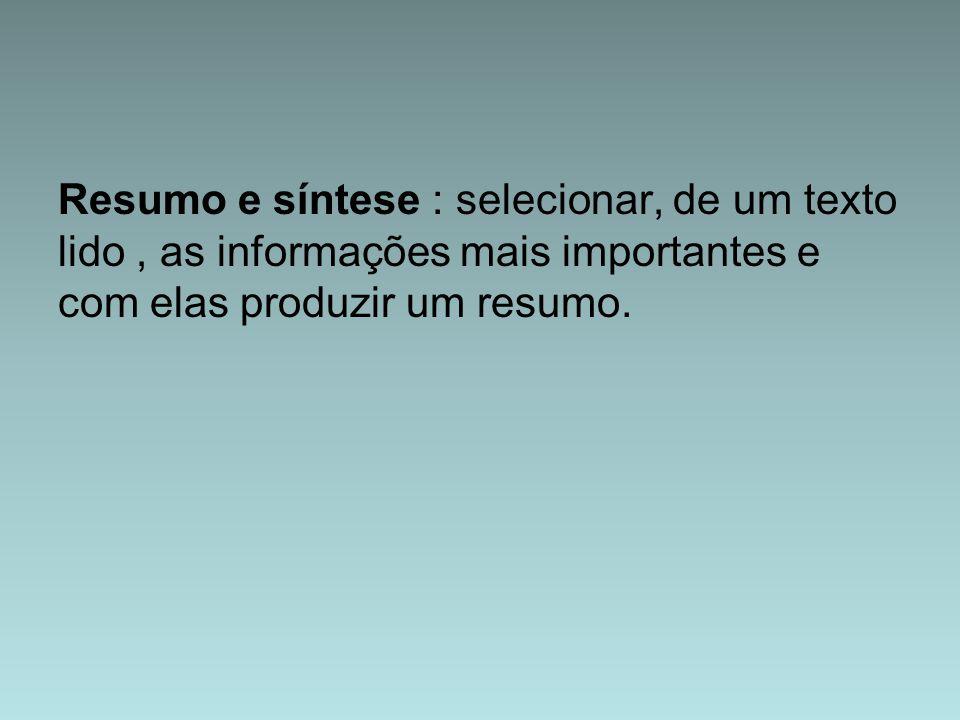 Resumo e síntese : selecionar, de um texto lido , as informações mais importantes e com elas produzir um resumo.