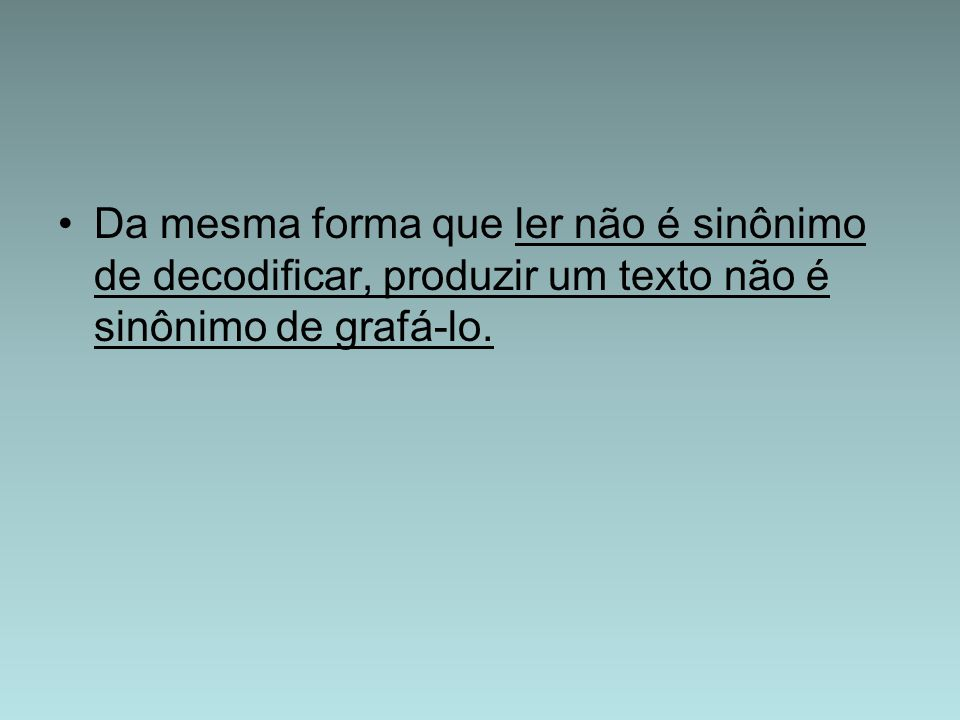 Da mesma forma que ler não é sinônimo de decodificar, produzir um texto não é sinônimo de grafá-lo.