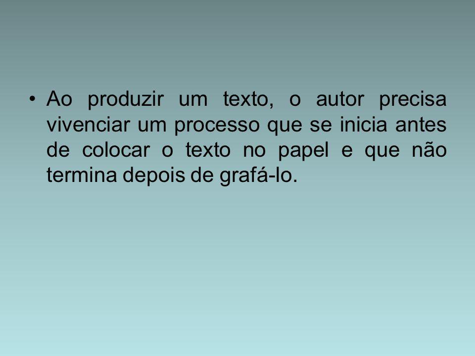 Ao produzir um texto, o autor precisa vivenciar um processo que se inicia antes de colocar o texto no papel e que não termina depois de grafá-lo.