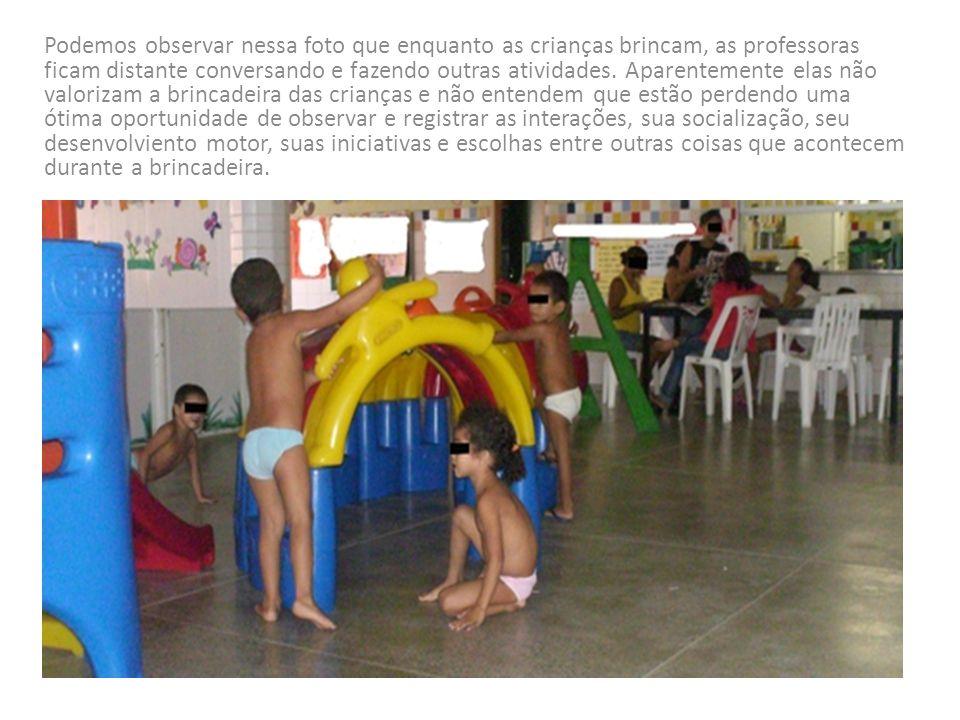 Podemos observar nessa foto que enquanto as crianças brincam, as professoras ficam distante conversando e fazendo outras atividades.