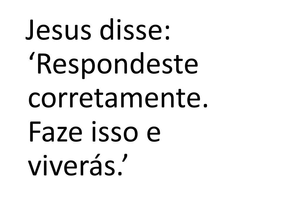 Jesus disse: 'Respondeste corretamente. Faze isso e viverás.'