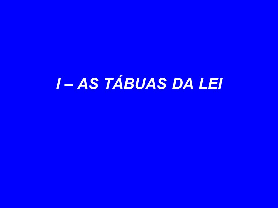 I – AS TÁBUAS DA LEI