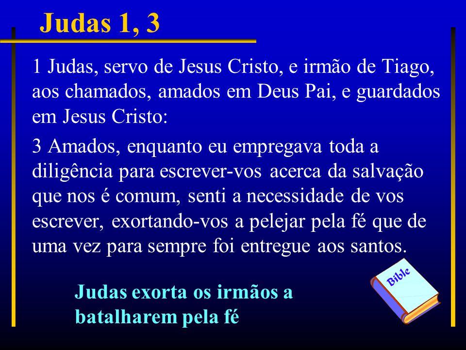 Judas 1, 3 1 Judas, servo de Jesus Cristo, e irmão de Tiago, aos chamados, amados em Deus Pai, e guardados em Jesus Cristo: