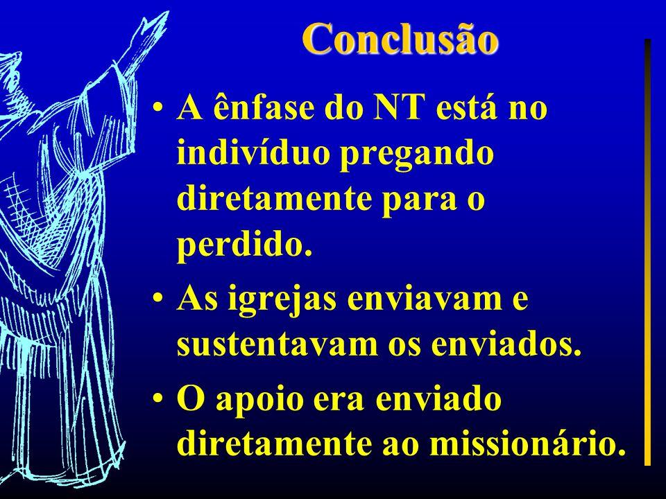 Conclusão A ênfase do NT está no indivíduo pregando diretamente para o perdido. As igrejas enviavam e sustentavam os enviados.