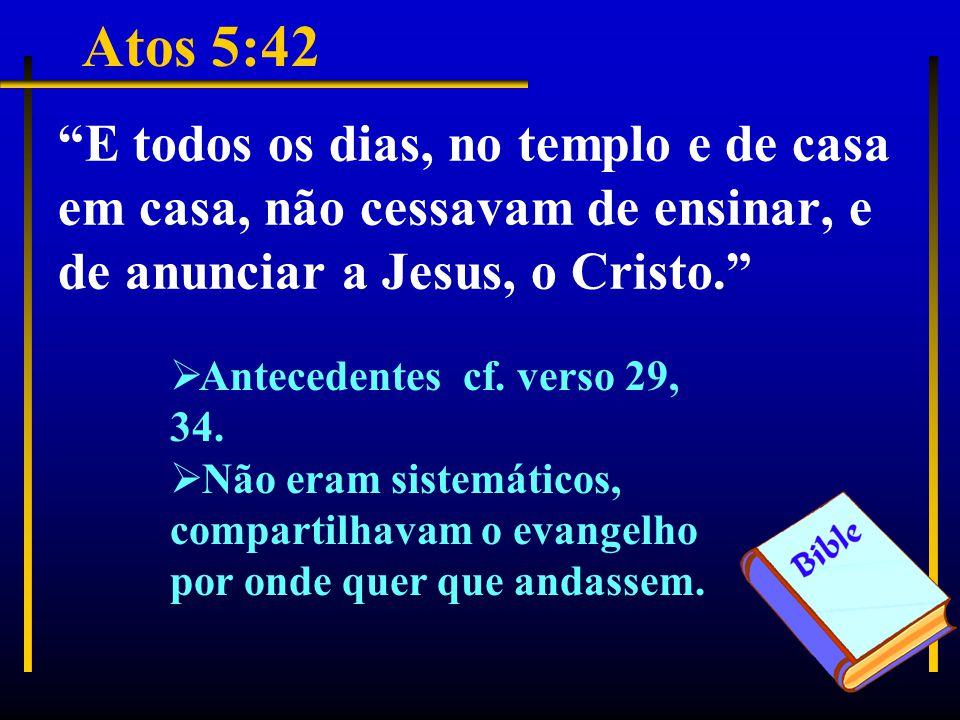 Atos 5:42 E todos os dias, no templo e de casa em casa, não cessavam de ensinar, e de anunciar a Jesus, o Cristo.