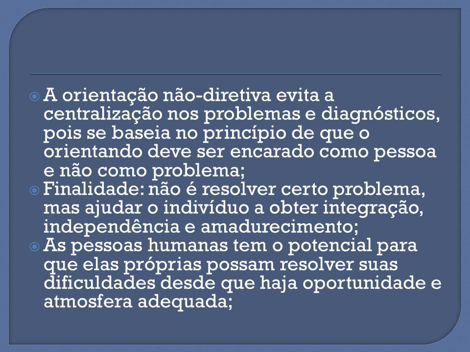 A orientação não-diretiva evita a centralização nos problemas e diagnósticos, pois se baseia no princípio de que o orientando deve ser encarado como pessoa e não como problema;