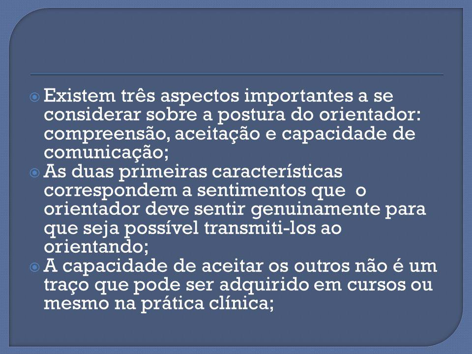 Existem três aspectos importantes a se considerar sobre a postura do orientador: compreensão, aceitação e capacidade de comunicação;