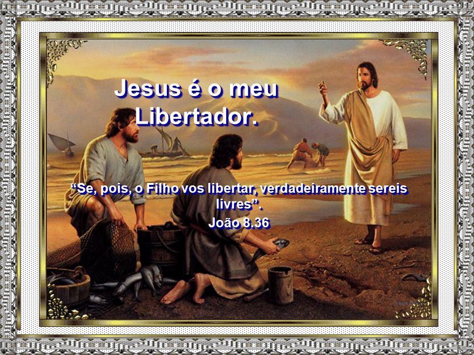 Jesus é o meu Libertador.