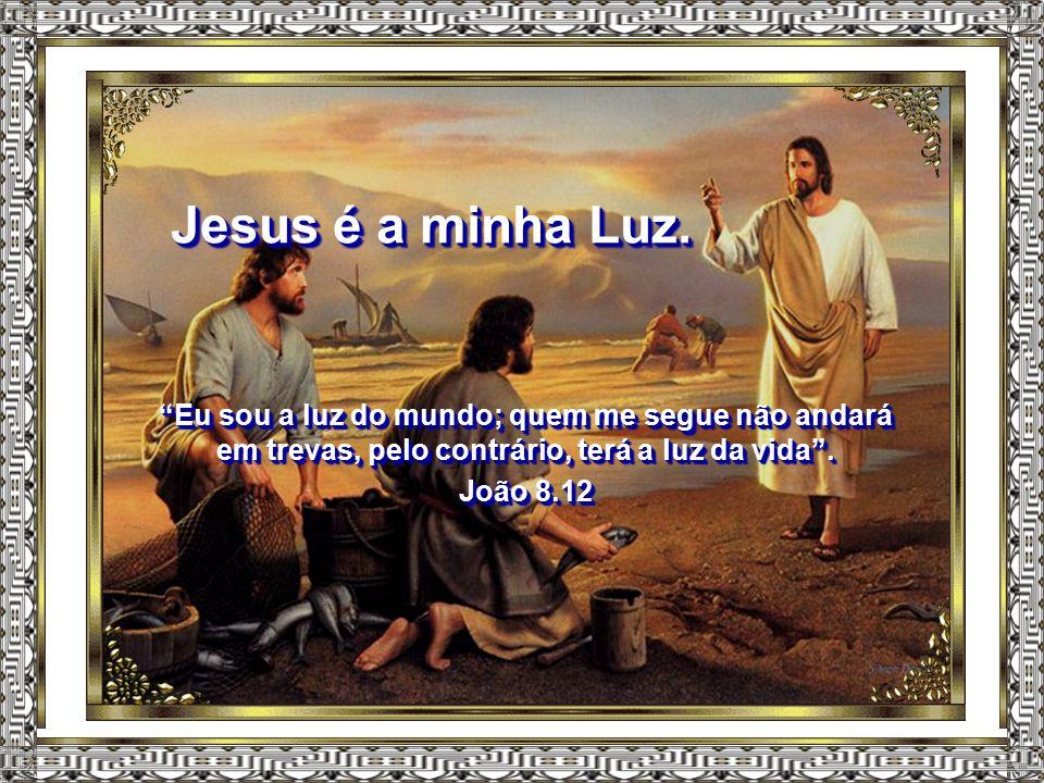 Jesus é a minha Luz. Eu sou a luz do mundo; quem me segue não andará em trevas, pelo contrário, terá a luz da vida .
