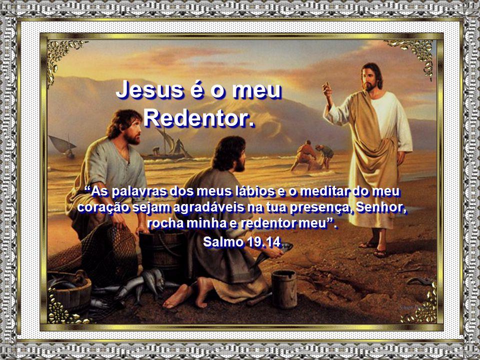 Jesus é o meu Redentor.