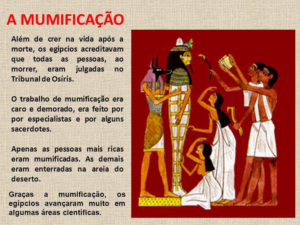 A MUMIFICAÇÃO Além de crer na vida após a morte, os egipcios acreditavam que todas as pessoas, ao morrer, eram julgadas no Tribunal de Osíris.