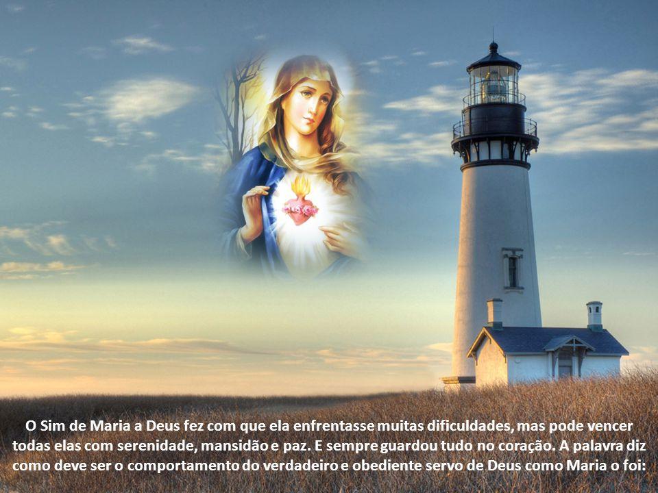 O Sim de Maria a Deus fez com que ela enfrentasse muitas dificuldades, mas pode vencer todas elas com serenidade, mansidão e paz.