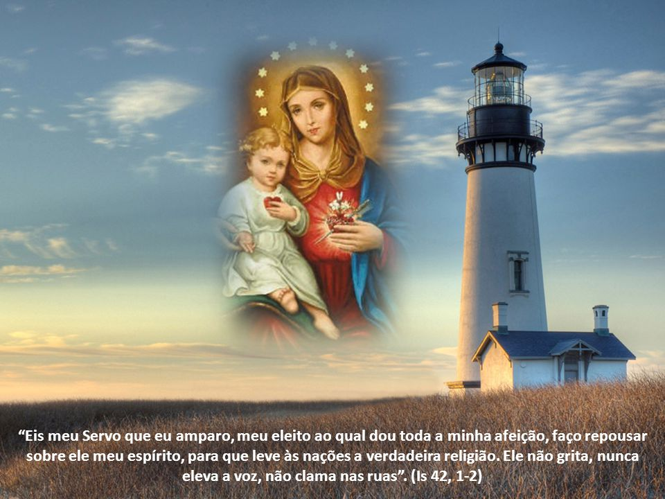Eis meu Servo que eu amparo, meu eleito ao qual dou toda a minha afeição, faço repousar sobre ele meu espírito, para que leve às nações a verdadeira religião.