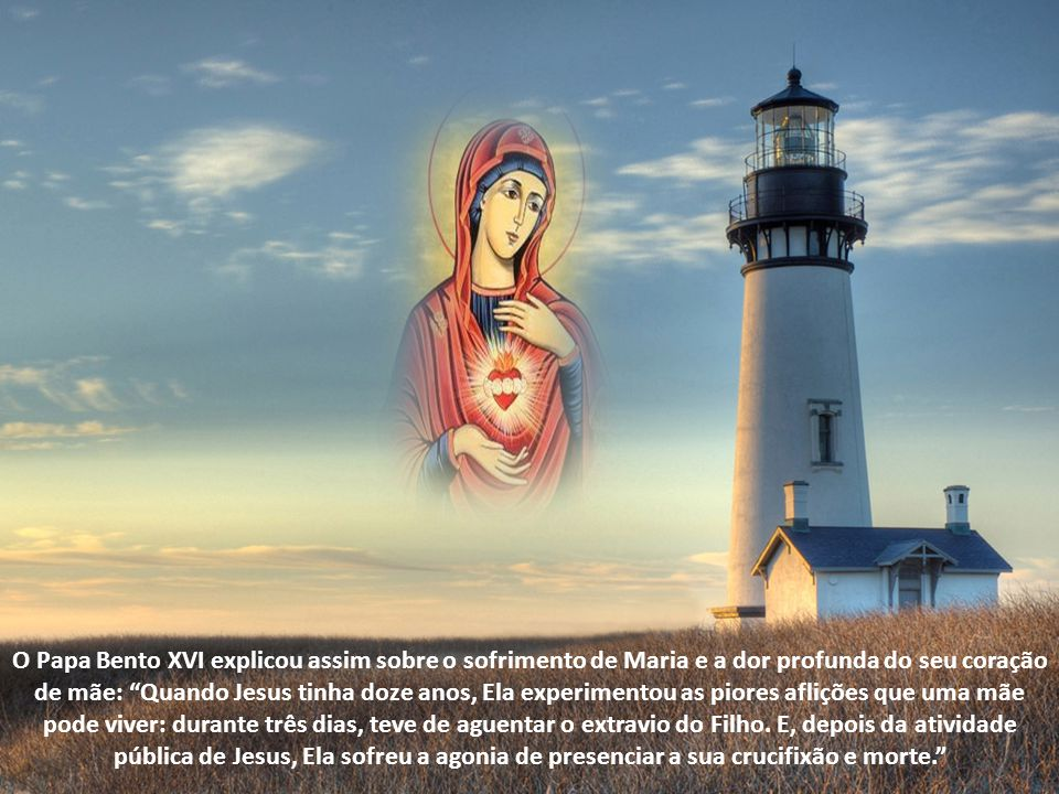 O Papa Bento XVI explicou assim sobre o sofrimento de Maria e a dor profunda do seu coração de mãe: Quando Jesus tinha doze anos, Ela experimentou as piores aflições que uma mãe pode viver: durante três dias, teve de aguentar o extravio do Filho.