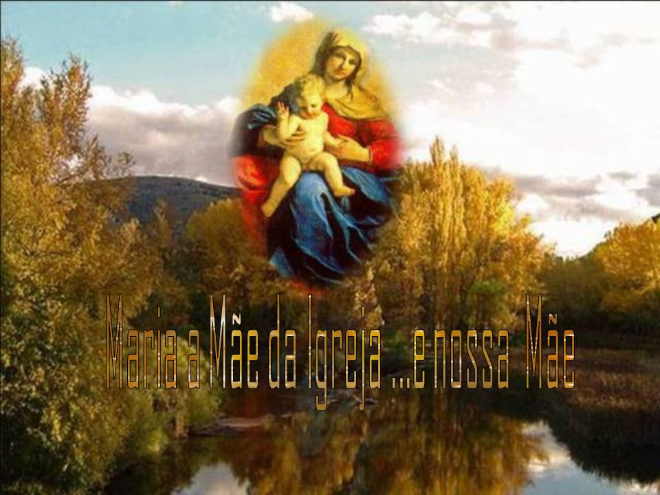 Maria a Mãe da Igreja ...e nossa Mãe