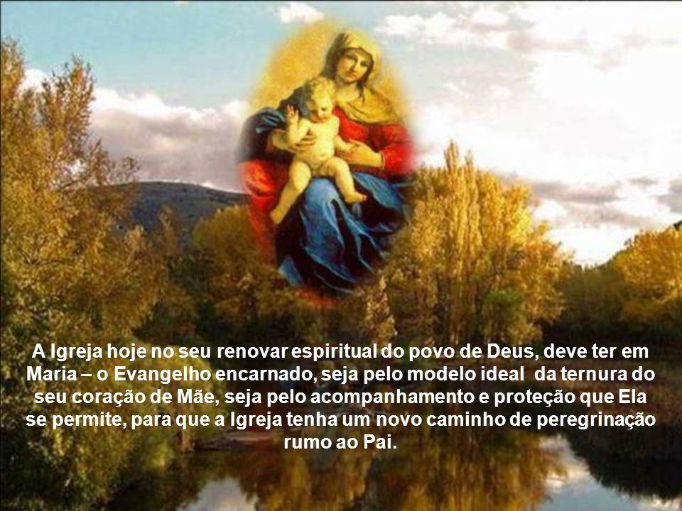 A Igreja hoje no seu renovar espiritual do povo de Deus, deve ter em Maria – o Evangelho encarnado, seja pelo modelo ideal da ternura do seu coração de Mãe, seja pelo acompanhamento e proteção que Ela se permite, para que a Igreja tenha um novo caminho de peregrinação rumo ao Pai.