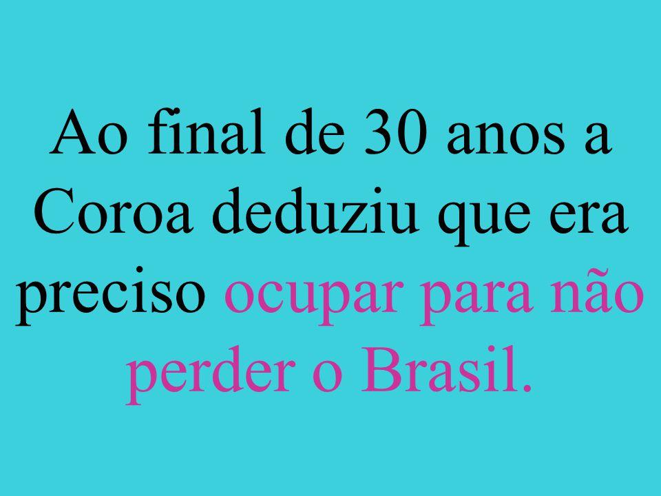Ao final de 30 anos a Coroa deduziu que era preciso ocupar para não perder o Brasil.