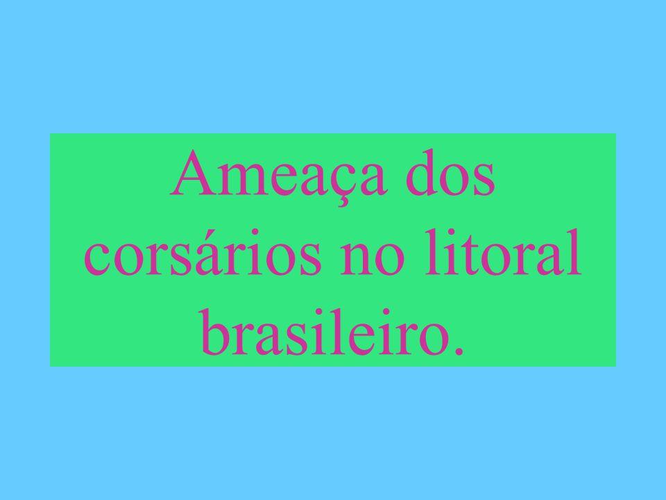 Ameaça dos corsários no litoral brasileiro.