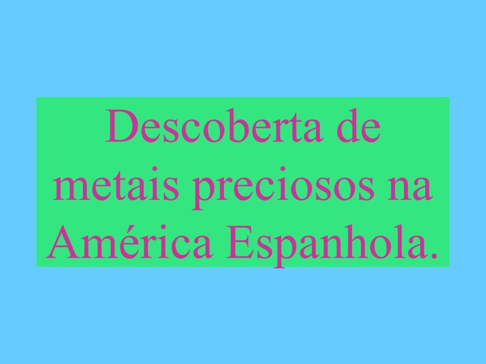 Descoberta de metais preciosos na América Espanhola.