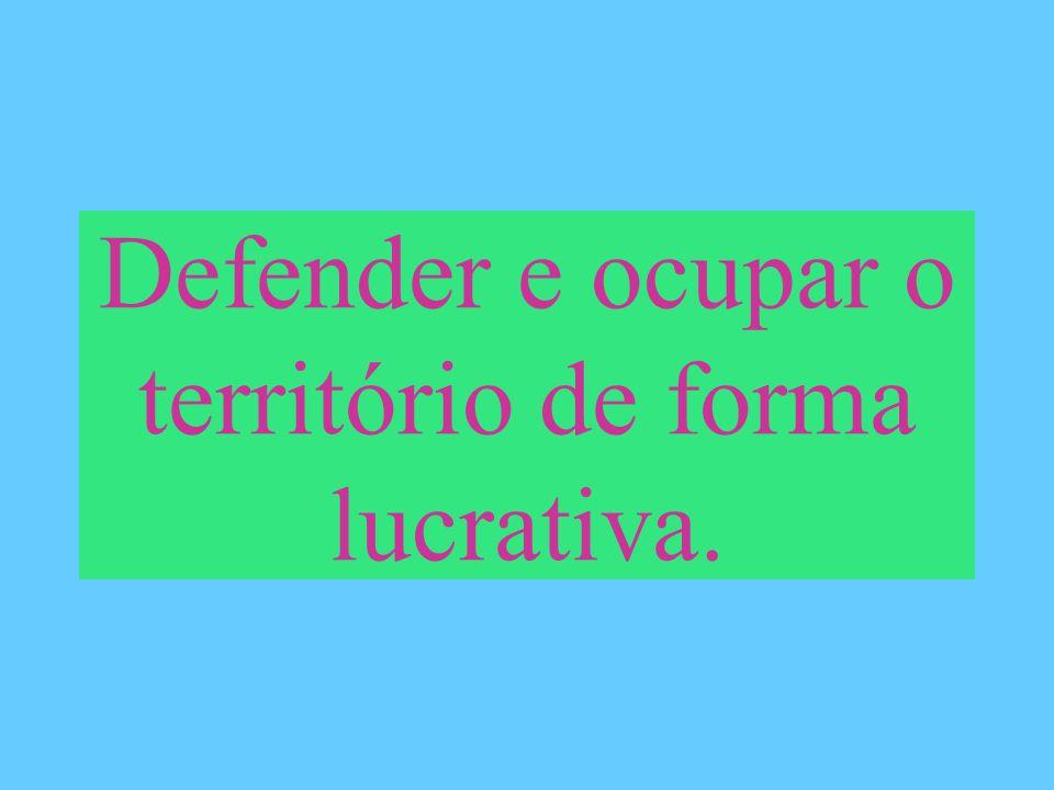 Defender e ocupar o território de forma lucrativa.