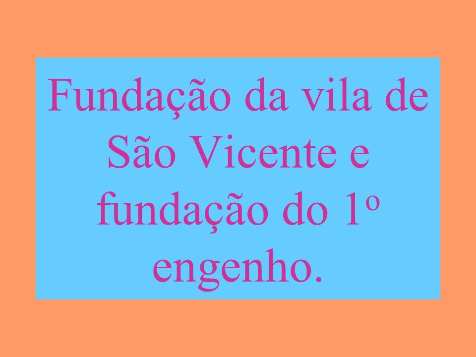 Fundação da vila de São Vicente e fundação do 1o engenho.