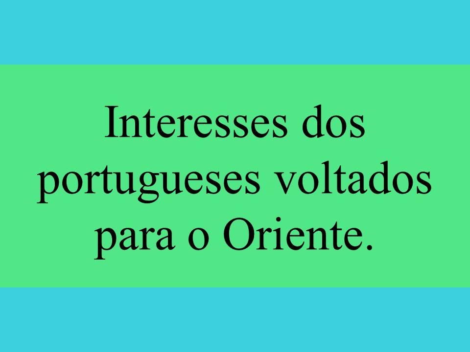 Interesses dos portugueses voltados para o Oriente.