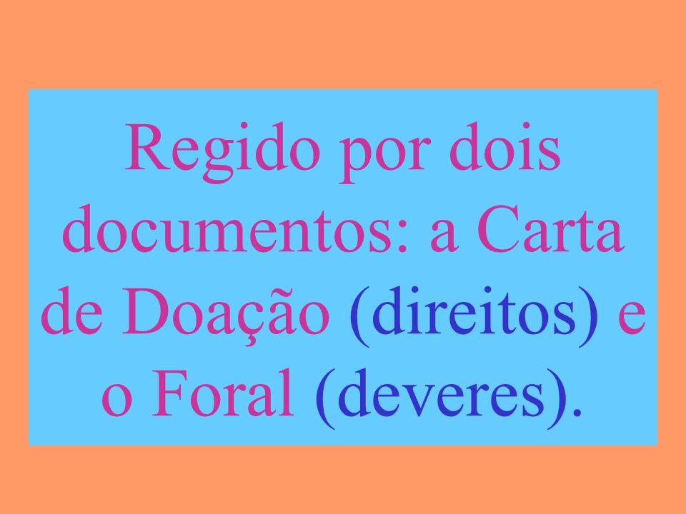 Regido por dois documentos: a Carta de Doação (direitos) e o Foral (deveres).