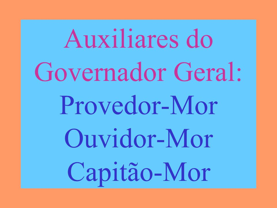 Auxiliares do Governador Geral: Provedor-Mor Ouvidor-Mor Capitão-Mor