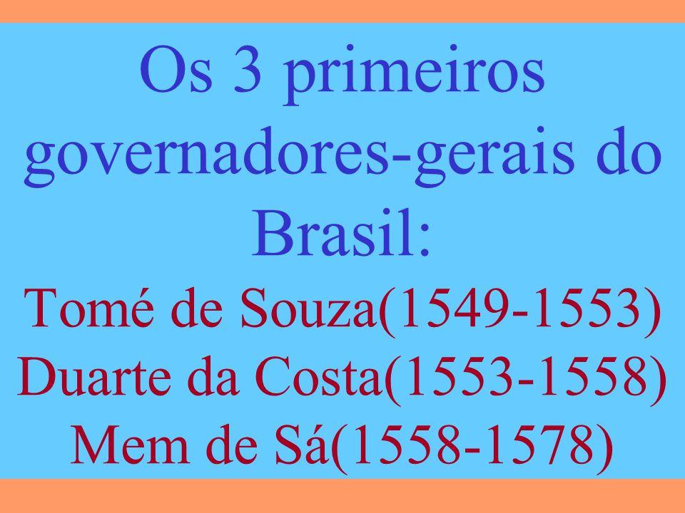 Os 3 primeiros governadores-gerais do Brasil: Tomé de Souza(1549-1553) Duarte da Costa(1553-1558) Mem de Sá(1558-1578)