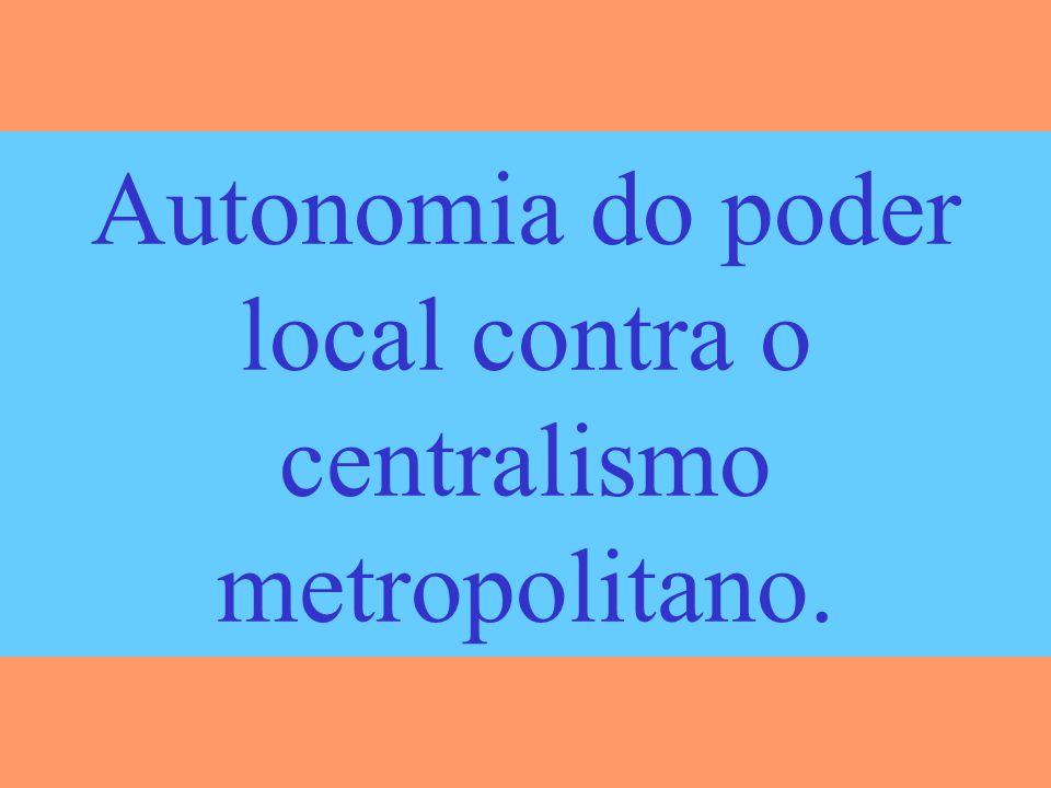 Autonomia do poder local contra o centralismo metropolitano.