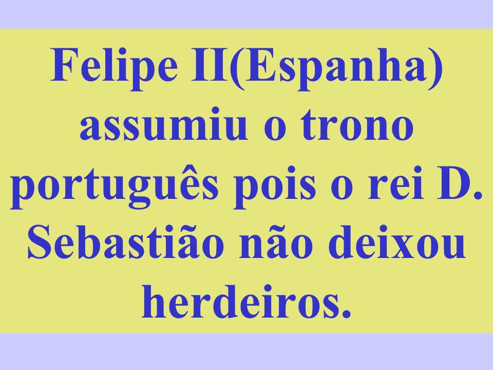 Felipe II(Espanha) assumiu o trono português pois o rei D