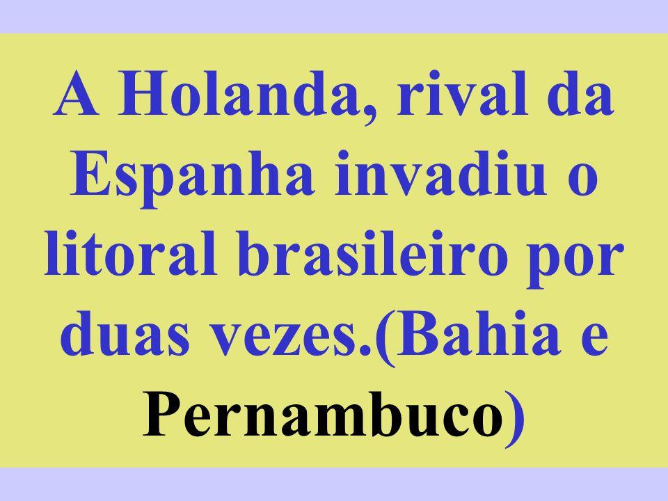 A Holanda, rival da Espanha invadiu o litoral brasileiro por duas vezes.(Bahia e Pernambuco)
