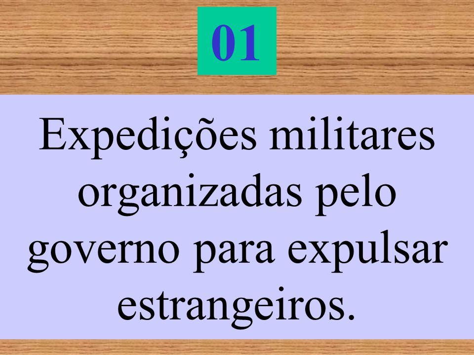 01 Expedições militares organizadas pelo governo para expulsar estrangeiros.