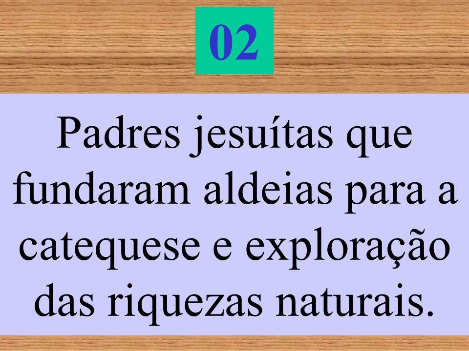 02 Padres jesuítas que fundaram aldeias para a catequese e exploração das riquezas naturais.