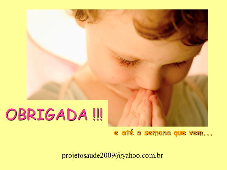 OBRIGADA !!! e até a semana que vem... projetosaude2009@yahoo.com.br
