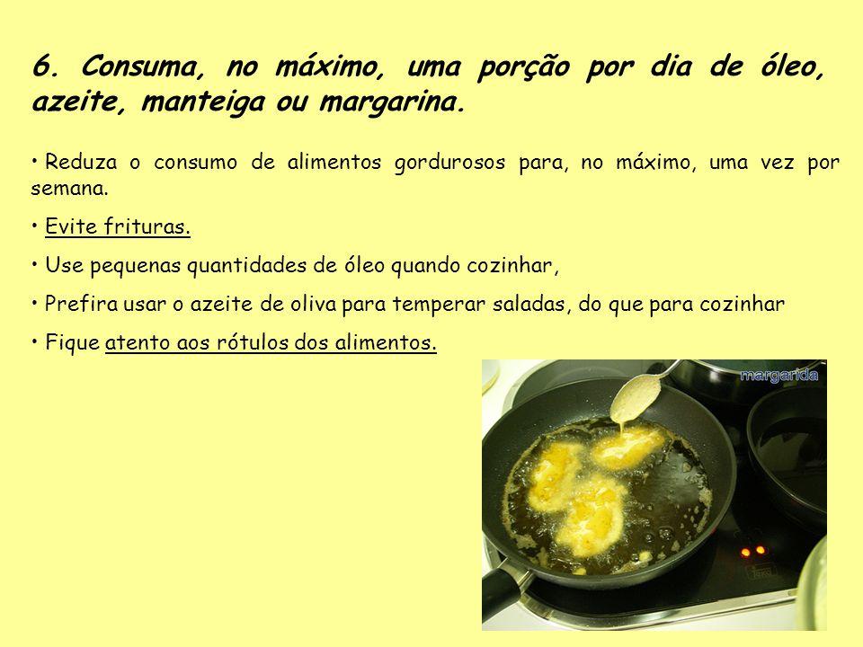 6. Consuma, no máximo, uma porção por dia de óleo, azeite, manteiga ou margarina.