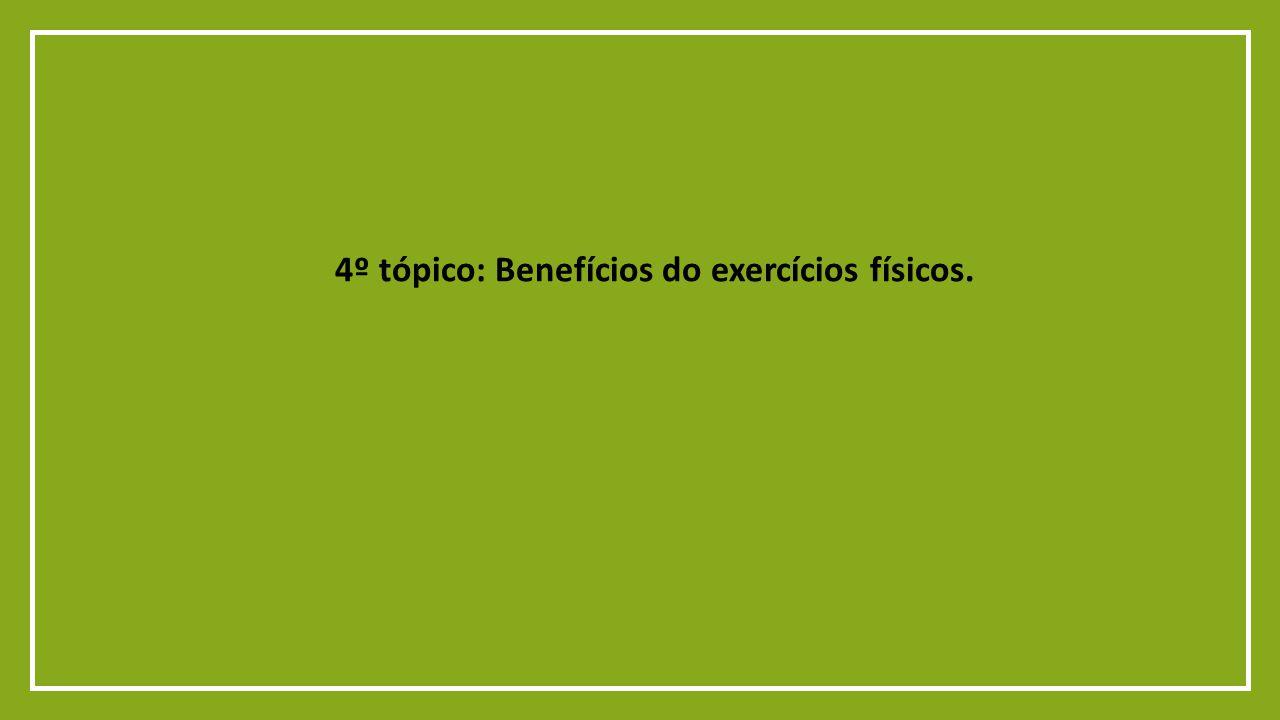 4º tópico: Benefícios do exercícios físicos.
