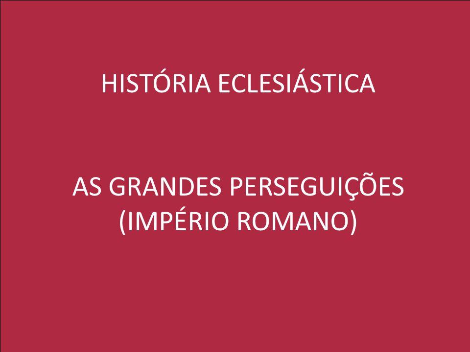 HISTÓRIA ECLESIÁSTICA AS GRANDES PERSEGUIÇÕES (IMPÉRIO ROMANO)