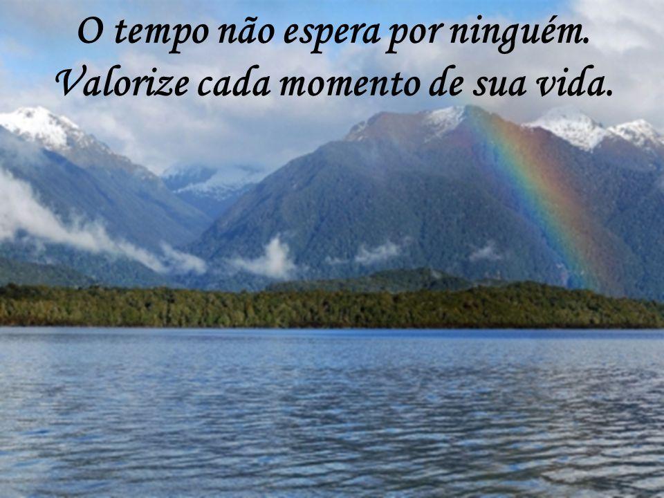 O tempo não espera por ninguém. Valorize cada momento de sua vida.