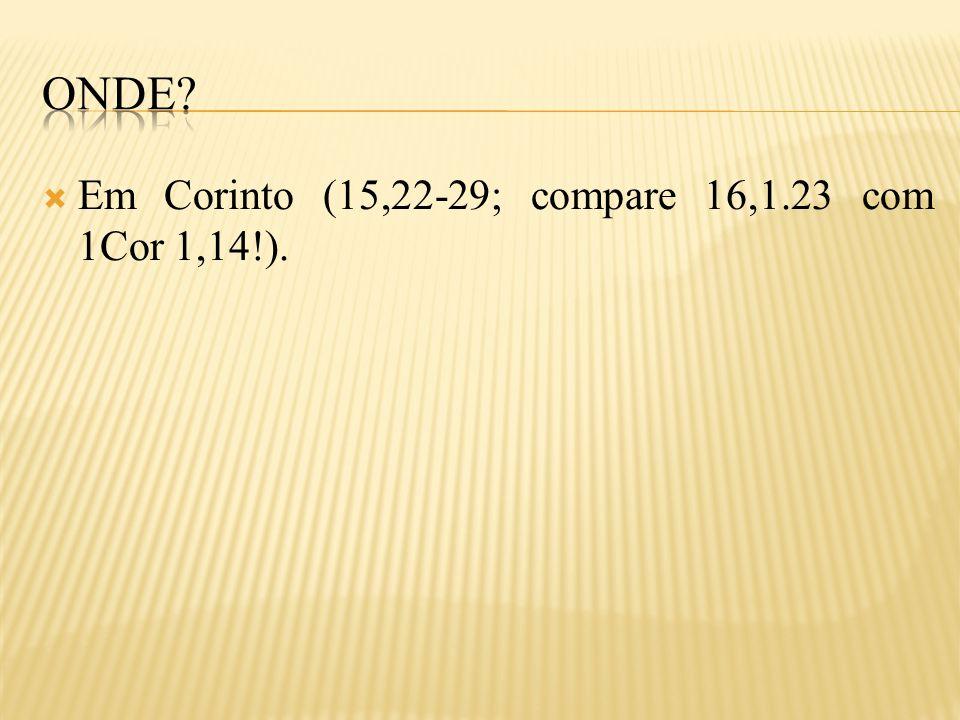 onde Em Corinto (15,22-29; compare 16,1.23 com 1Cor 1,14!).