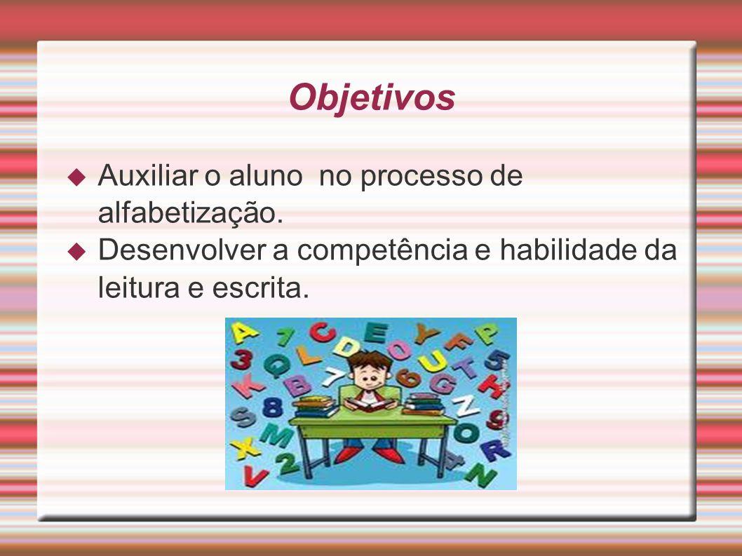 Objetivos Auxiliar o aluno no processo de alfabetização.