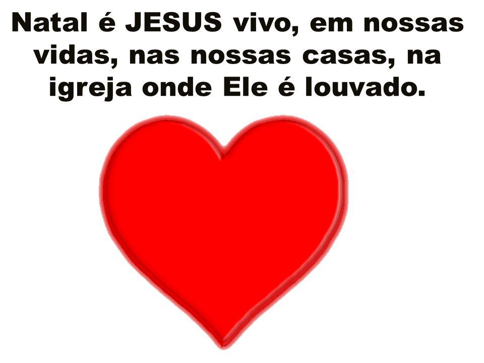 Natal é JESUS vivo, em nossas vidas, nas nossas casas, na igreja onde Ele é louvado.