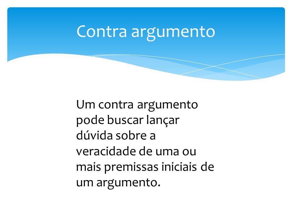 Contra argumento Um contra argumento pode buscar lançar dúvida sobre a veracidade de uma ou mais premissas iniciais de um argumento.