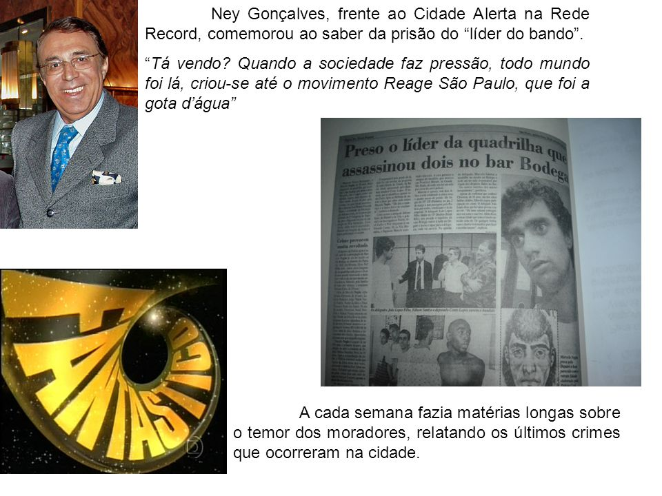 Ney Gonçalves, frente ao Cidade Alerta na Rede Record, comemorou ao saber da prisão do líder do bando .