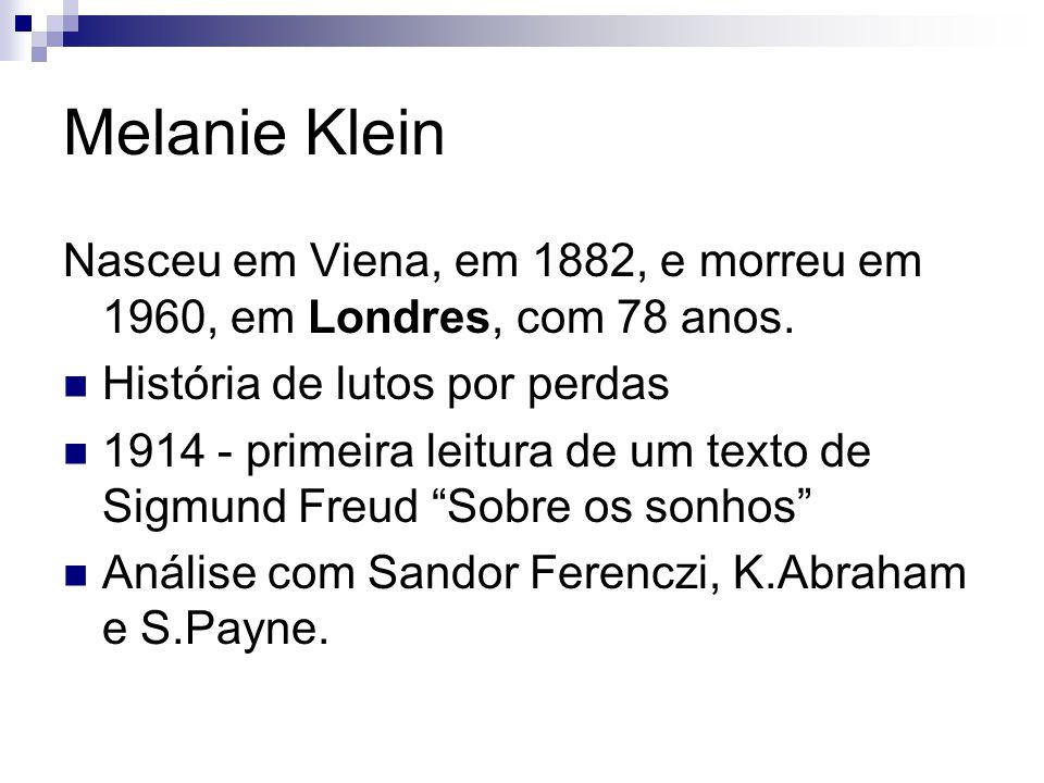 Melanie Klein Nasceu em Viena, em 1882, e morreu em 1960, em Londres, com 78 anos. História de lutos por perdas.